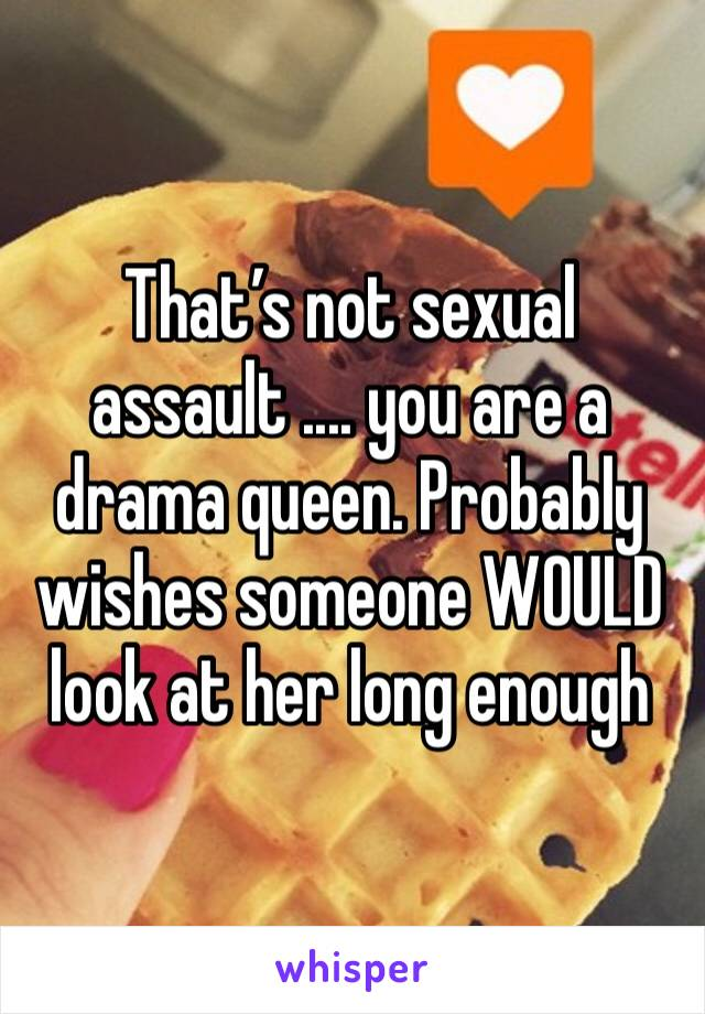 That's not sexual assault .... you are a drama queen. Probably wishes someone WOULD look at her long enough