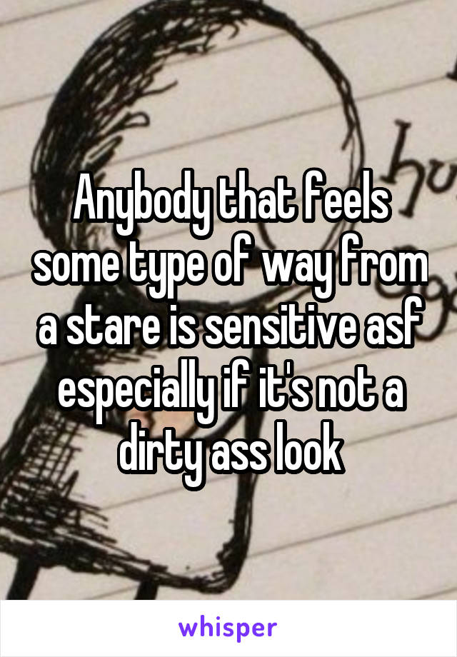 Anybody that feels some type of way from a stare is sensitive asf especially if it's not a dirty ass look