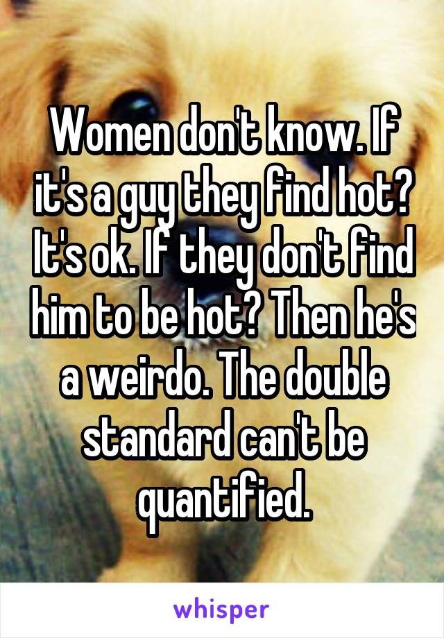 Women don't know. If it's a guy they find hot? It's ok. If they don't find him to be hot? Then he's a weirdo. The double standard can't be quantified.
