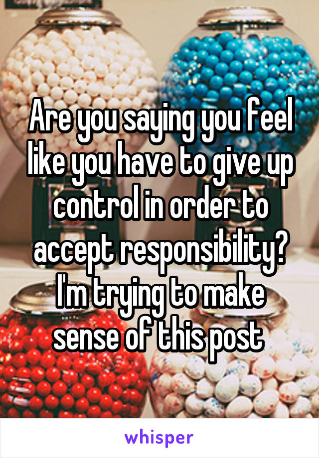 Are you saying you feel like you have to give up control in order to accept responsibility? I'm trying to make sense of this post