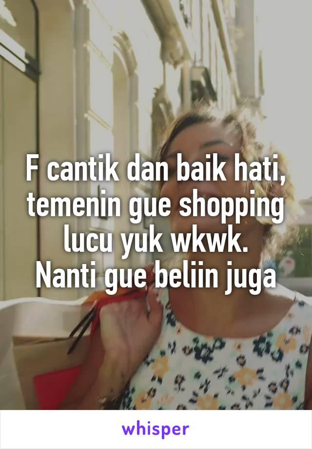 F cantik dan baik hati, temenin gue shopping lucu yuk wkwk. Nanti gue beliin juga