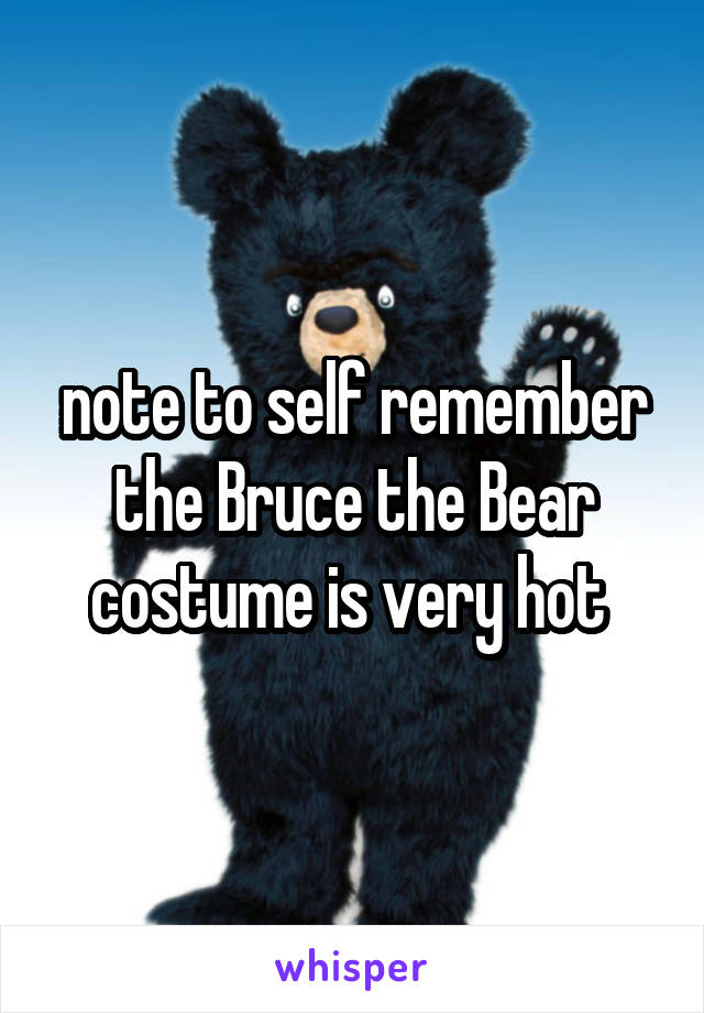note to self remember the Bruce the Bear costume is very hot