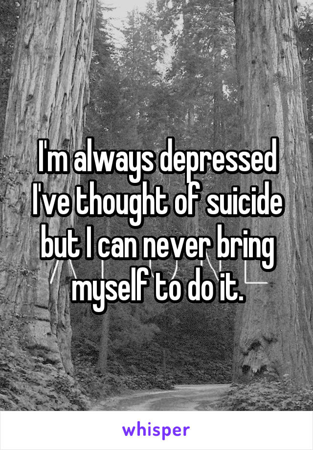I'm always depressed I've thought of suicide but I can never bring myself to do it.