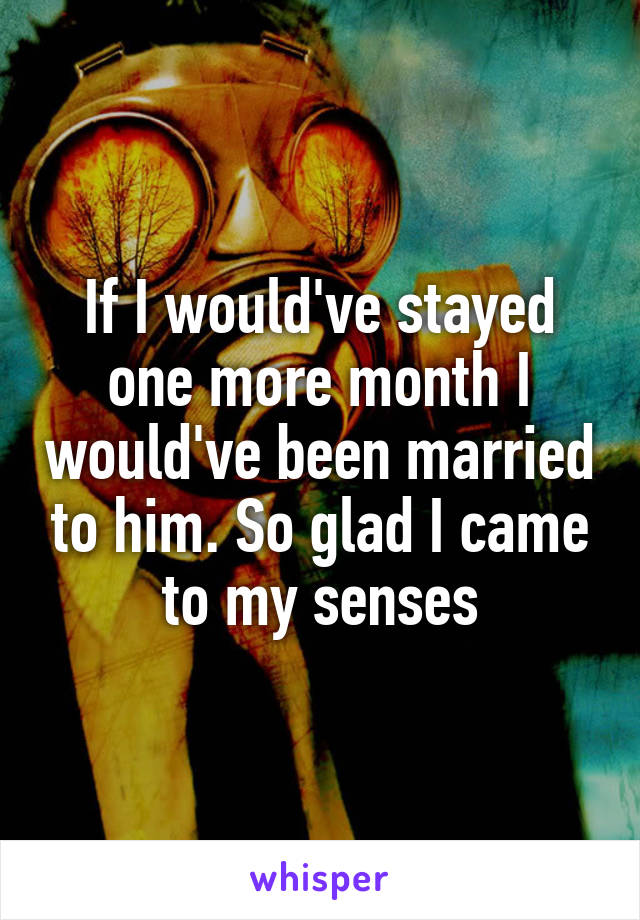 If I would've stayed one more month I would've been married to him. So glad I came to my senses