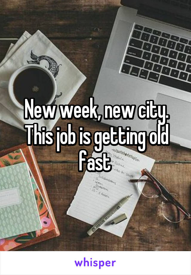 New week, new city. This job is getting old fast