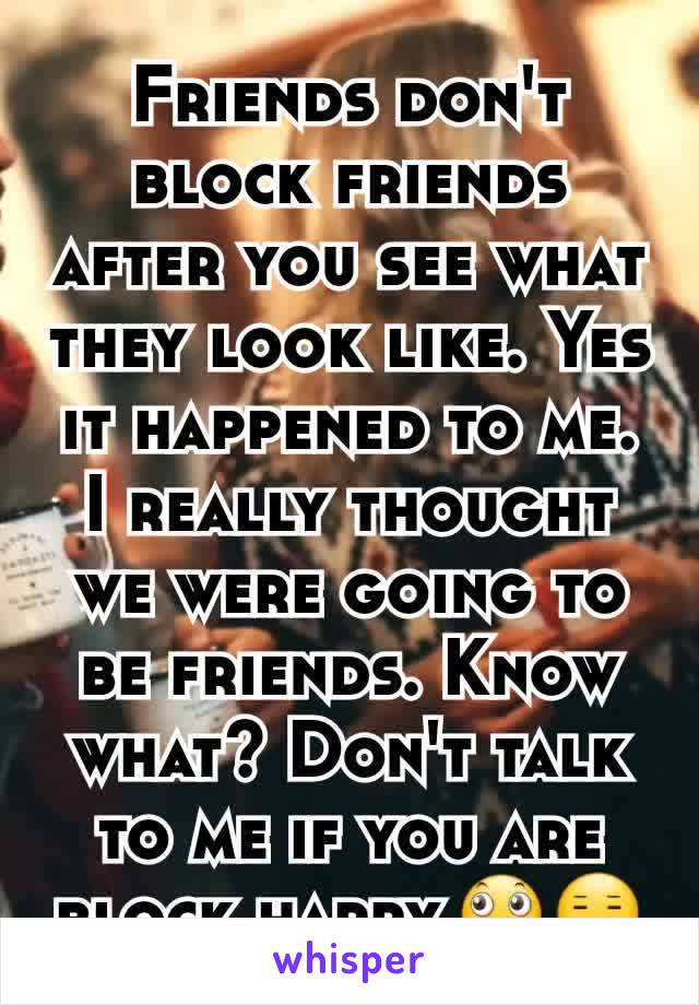 Friends don't block friends after you see what they look like. Yes it happened to me. I really thought we were going to be friends. Know what? Don't talk to me if you are block happy.🙄😑