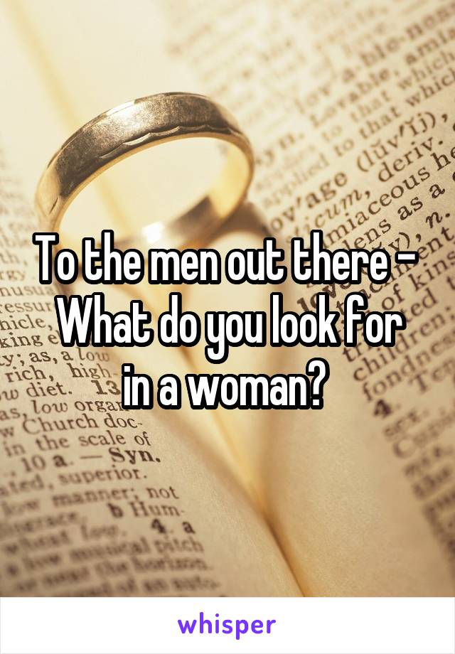 To the men out there -  What do you look for in a woman?
