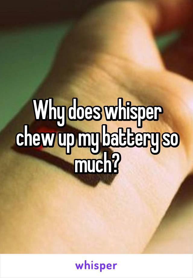 Why does whisper chew up my battery so much?