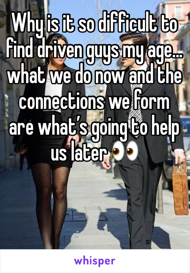 Why is it so difficult to find driven guys my age...  what we do now and the connections we form are what's going to help us later 👀