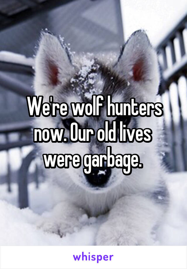 We're wolf hunters now. Our old lives  were garbage.