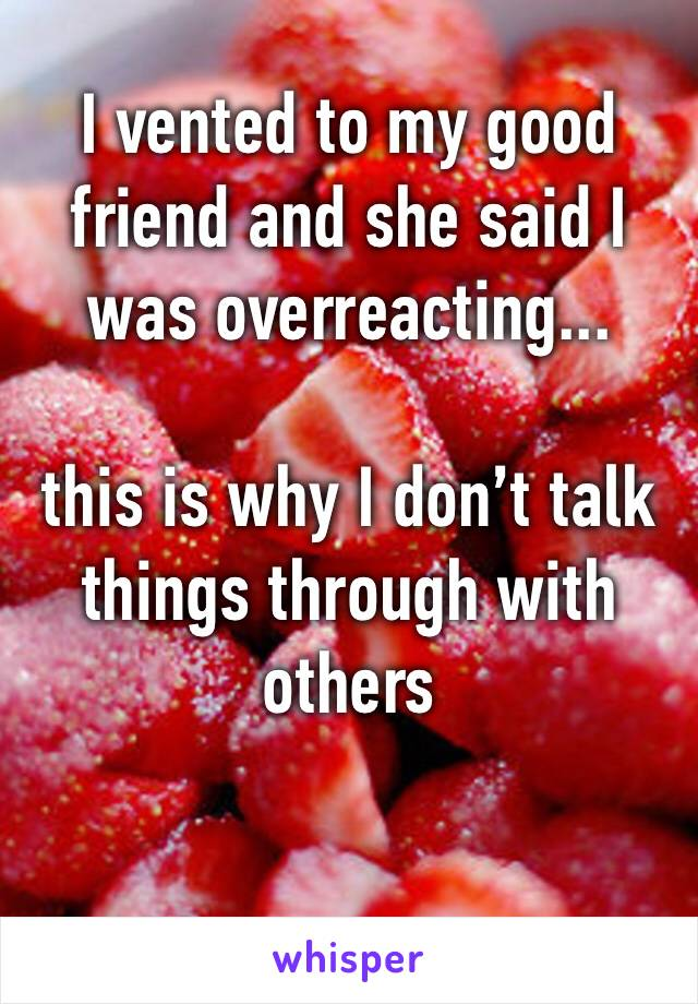 I vented to my good friend and she said I was overreacting...  this is why I don't talk things through with others