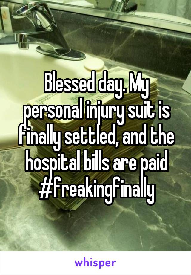 Blessed day. My personal injury suit is finally settled, and the hospital bills are paid #freakingfinally
