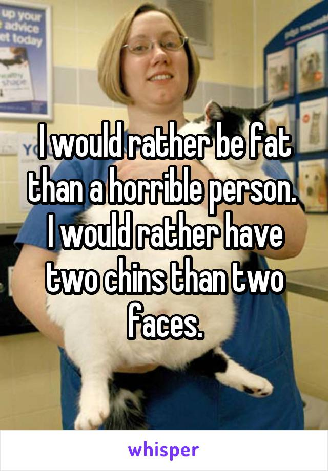 I would rather be fat than a horrible person.  I would rather have two chins than two faces.