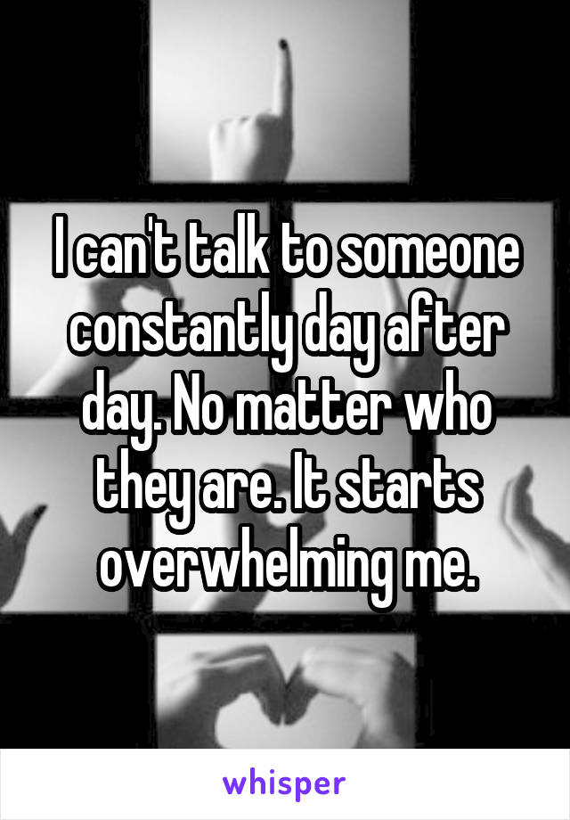 I can't talk to someone constantly day after day. No matter who they are. It starts overwhelming me.