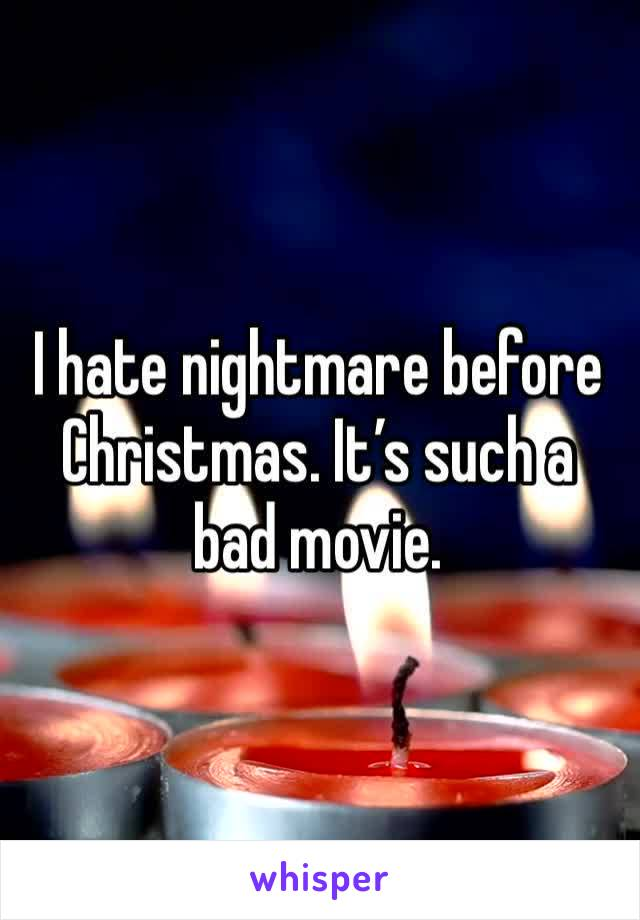 I hate nightmare before Christmas. It's such a bad movie.