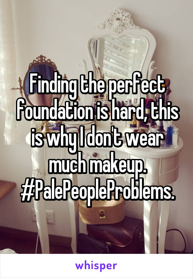 Finding the perfect foundation is hard, this is why I don't wear much makeup. #PalePeopleProblems.