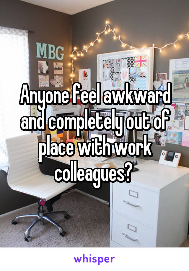 Anyone feel awkward and completely out of place with work colleagues?