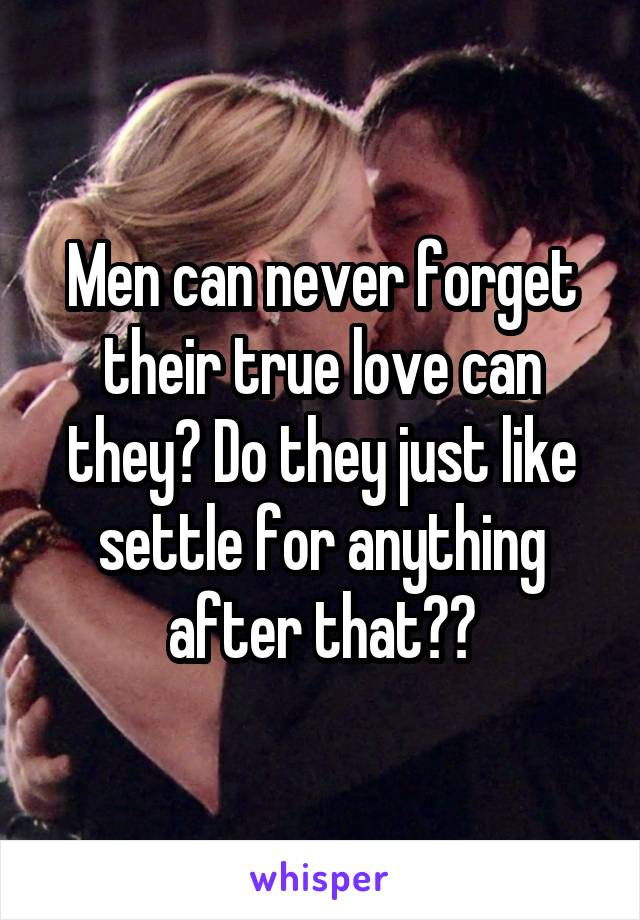 Men can never forget their true love can they? Do they just like settle for anything after that??