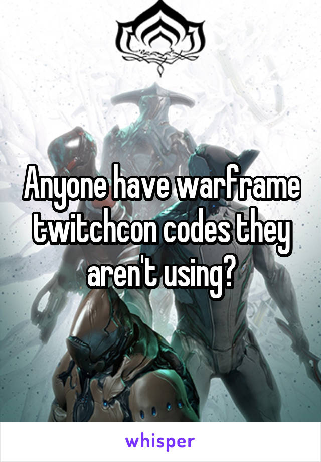 Anyone have warframe twitchcon codes they aren't using?
