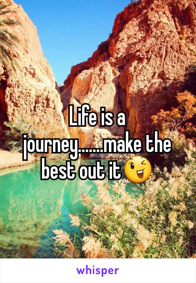 Life is a journey.......make the best out it😉
