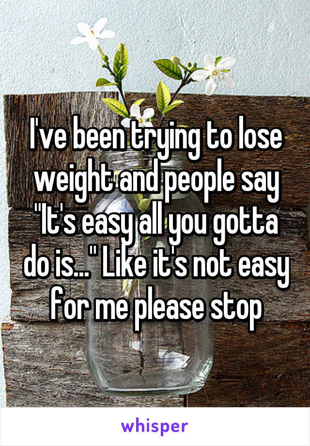 """I've been trying to lose weight and people say """"It's easy all you gotta do is..."""" Like it's not easy for me please stop"""