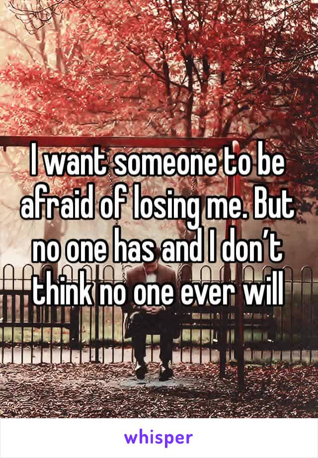 I want someone to be afraid of losing me. But no one has and I don't think no one ever will