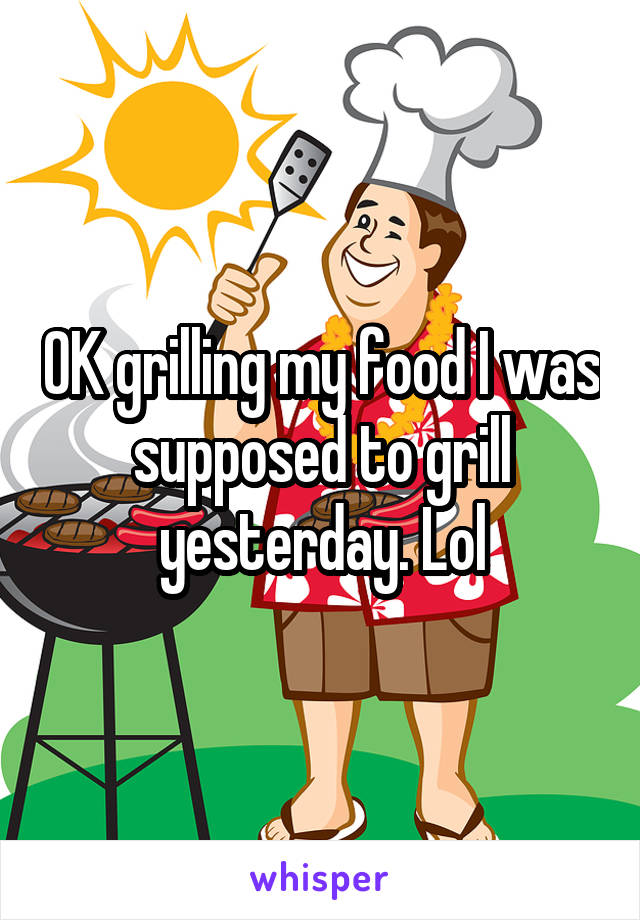 OK grilling my food I was supposed to grill yesterday. Lol