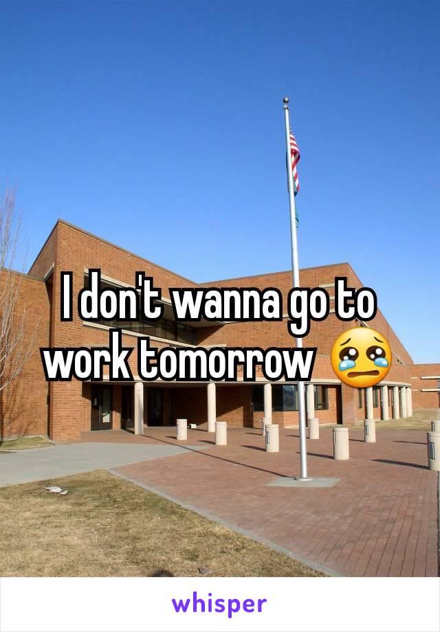 I don't wanna go to work tomorrow 😢