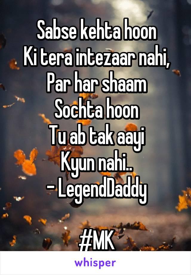 Sabse kehta hoon Ki tera intezaar nahi, Par har shaam Sochta hoon Tu ab tak aayi Kyun nahi.. - LegendDaddy  #MK