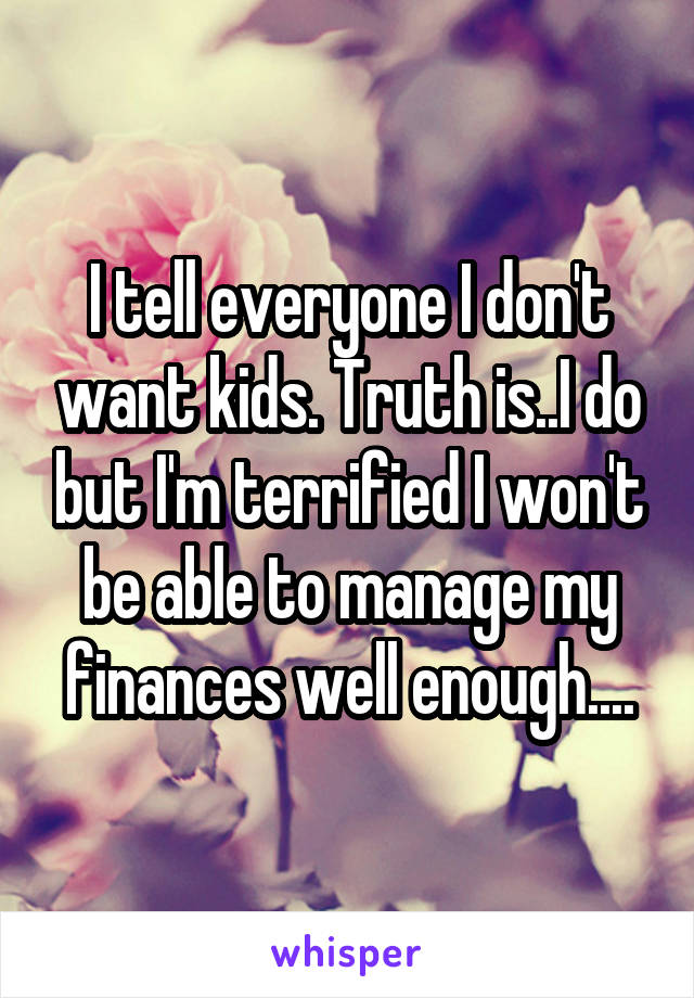 I tell everyone I don't want kids. Truth is..I do but I'm terrified I won't be able to manage my finances well enough....