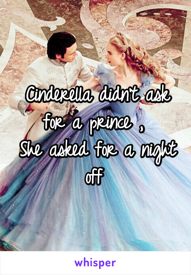 Cinderella didn't ask for a prince ,  She asked for a night off