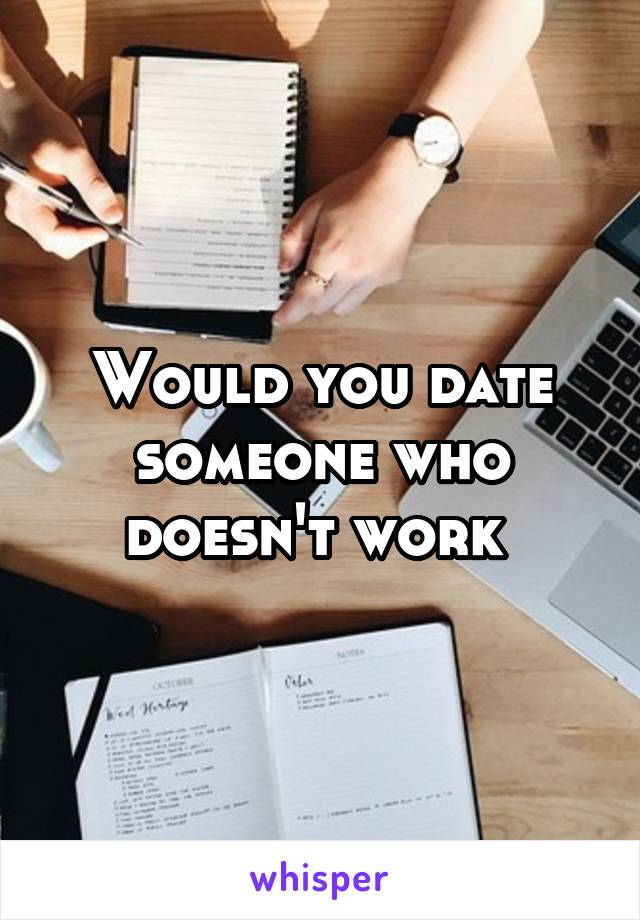 Would you date someone who doesn't work