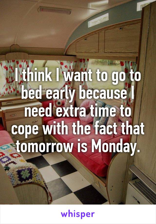 I think I want to go to bed early because I need extra time to cope with the fact that tomorrow is Monday.