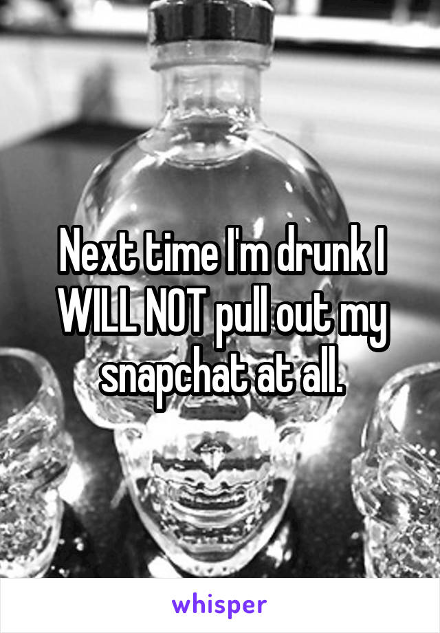 Next time I'm drunk I WILL NOT pull out my snapchat at all.