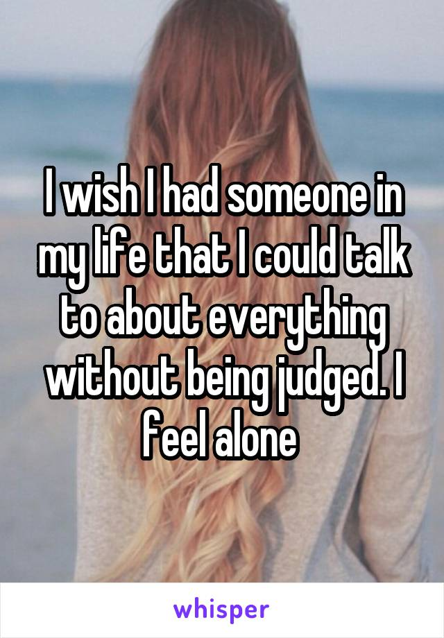 I wish I had someone in my life that I could talk to about everything without being judged. I feel alone