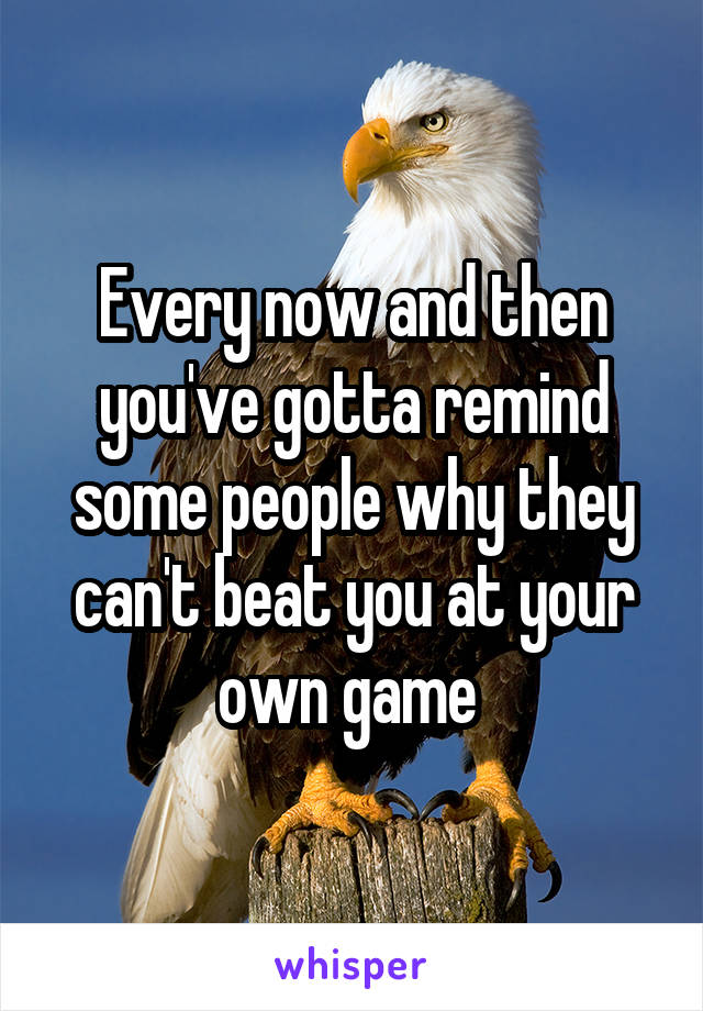 Every now and then you've gotta remind some people why they can't beat you at your own game
