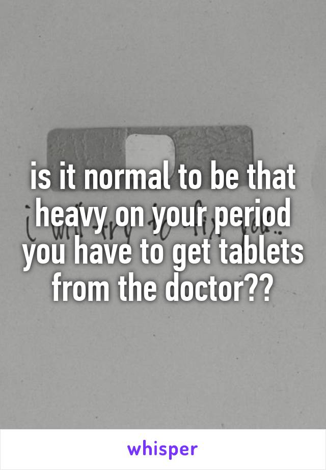 is it normal to be that heavy on your period you have to get tablets from the doctor??