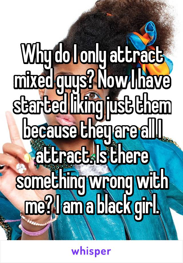Why do I only attract mixed guys? Now I have started liking just them because they are all I attract. Is there something wrong with me? I am a black girl.