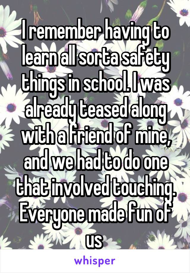 I remember having to learn all sorta safety things in school. I was already teased along with a friend of mine, and we had to do one that involved touching. Everyone made fun of us