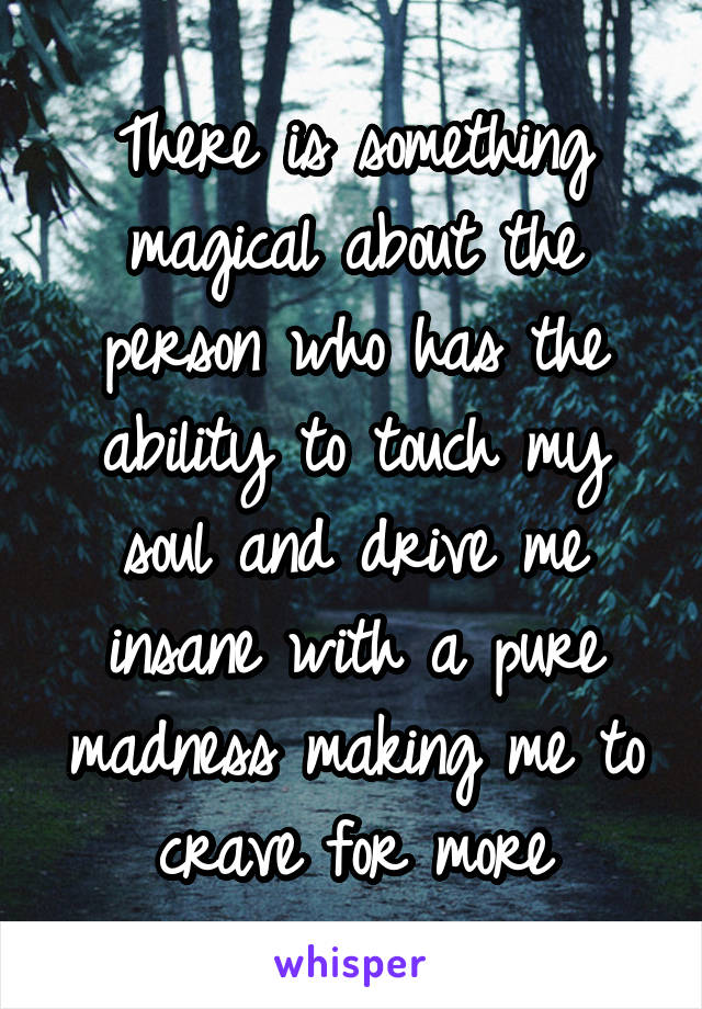 There is something magical about the person who has the ability to touch my soul and drive me insane with a pure madness making me to crave for more