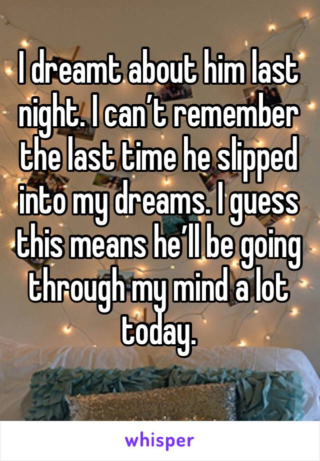 I dreamt about him last night. I can't remember the last time he slipped into my dreams. I guess this means he'll be going through my mind a lot today.