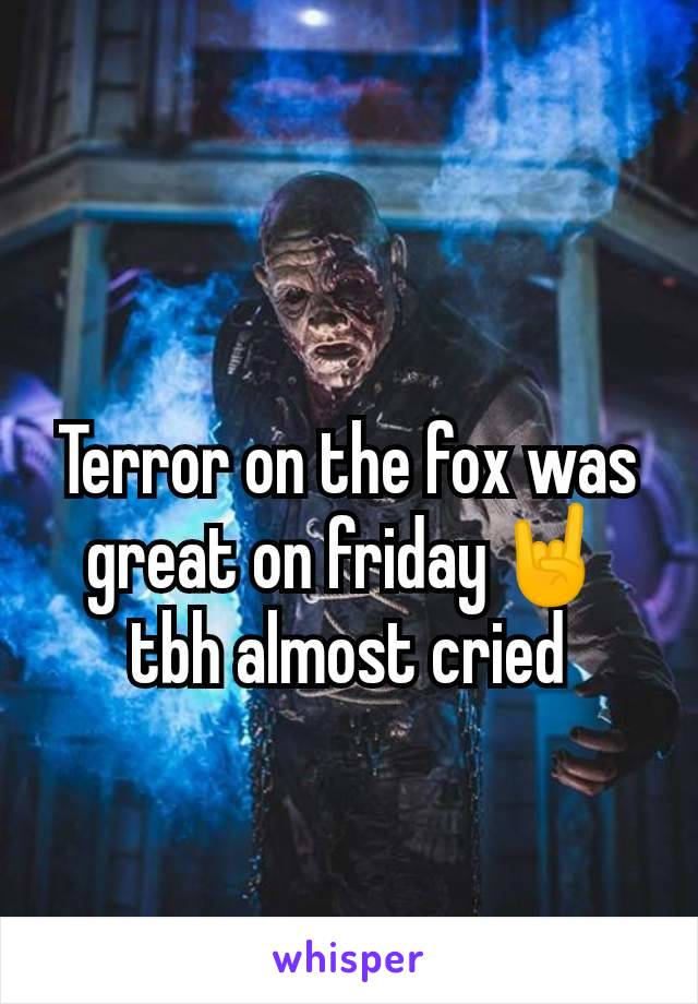 Terror on the fox was great on friday🤘 tbh almost cried