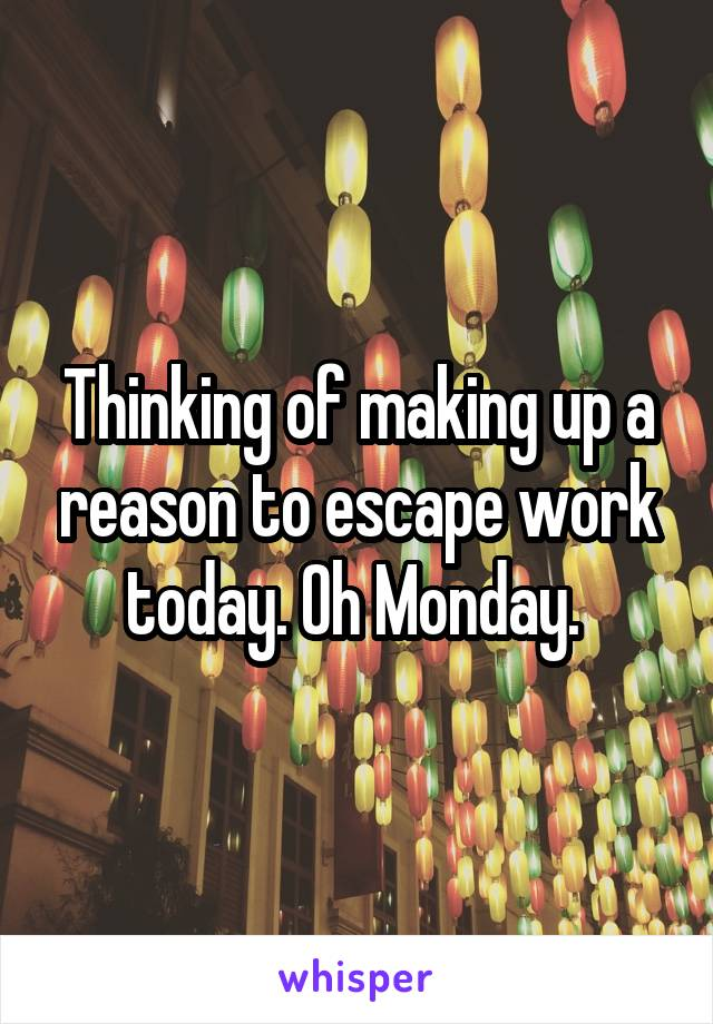 Thinking of making up a reason to escape work today. Oh Monday.