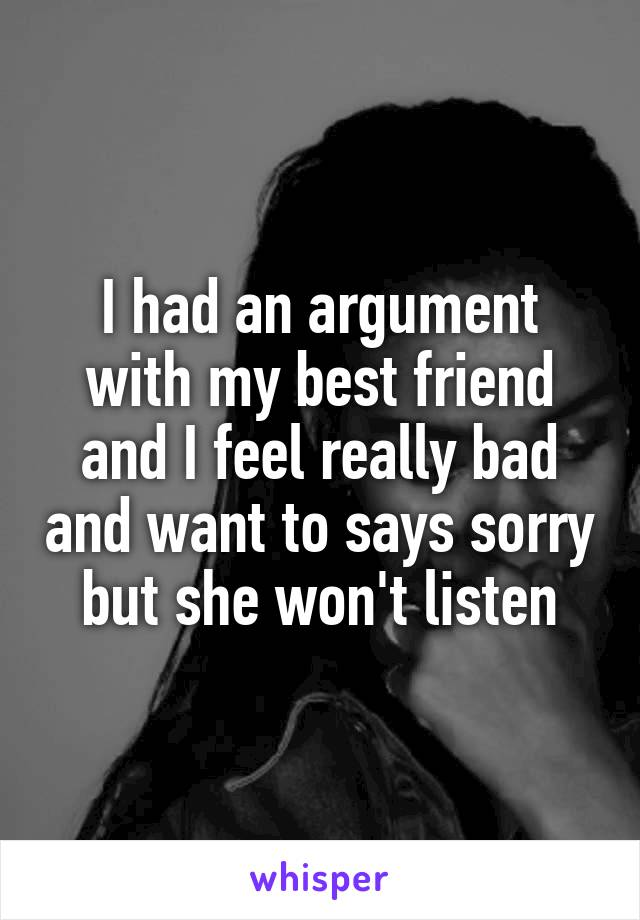 I had an argument with my best friend and I feel really bad and want to says sorry but she won't listen