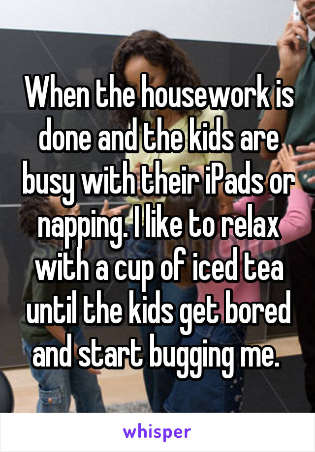 When the housework is done and the kids are busy with their iPads or napping. I like to relax with a cup of iced tea until the kids get bored and start bugging me.