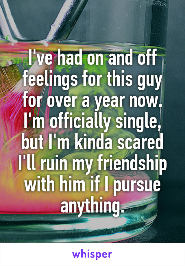 I've had on and off feelings for this guy for over a year now. I'm officially single, but I'm kinda scared I'll ruin my friendship with him if I pursue anything.