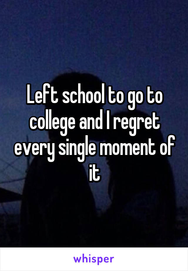 Left school to go to college and I regret every single moment of it