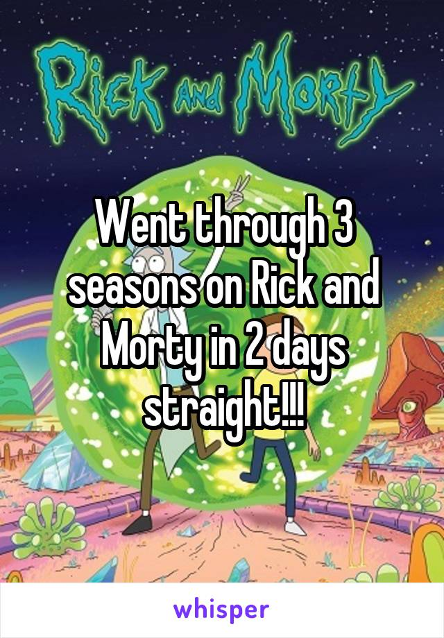 Went through 3 seasons on Rick and Morty in 2 days straight!!!
