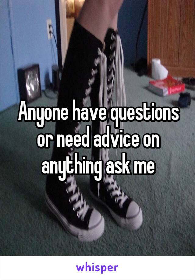 Anyone have questions or need advice on anything ask me