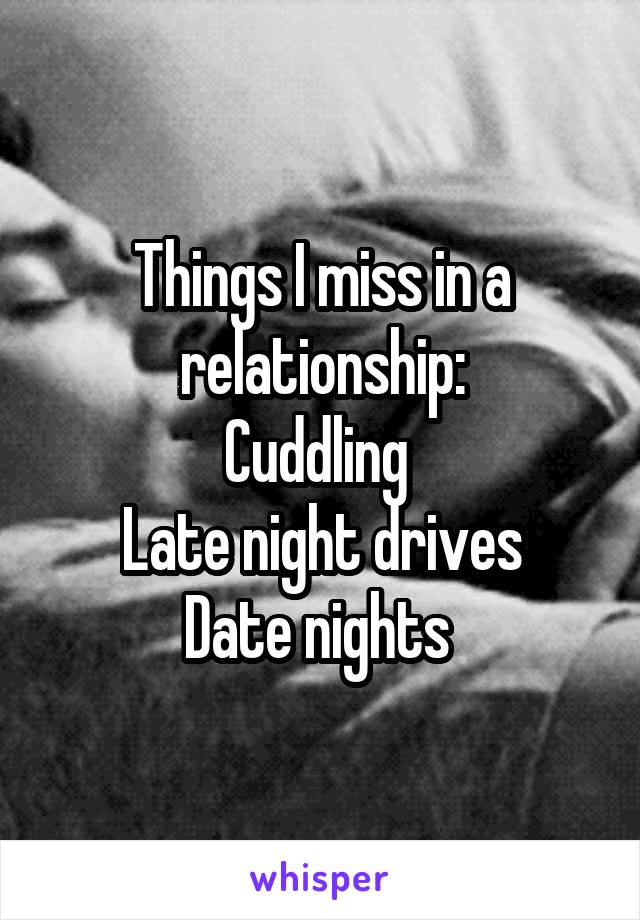 Things I miss in a relationship: Cuddling  Late night drives Date nights